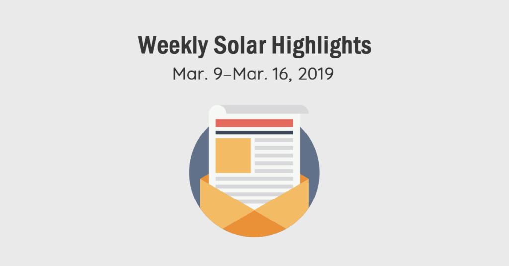 Solar Magazine Weekly Solar Highlights: Mar. 9–Mar.16 2019