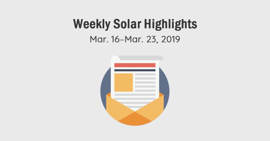 Solar Magazine Weekly Solar Highlights: Mar. 16–Mar. 23 2019